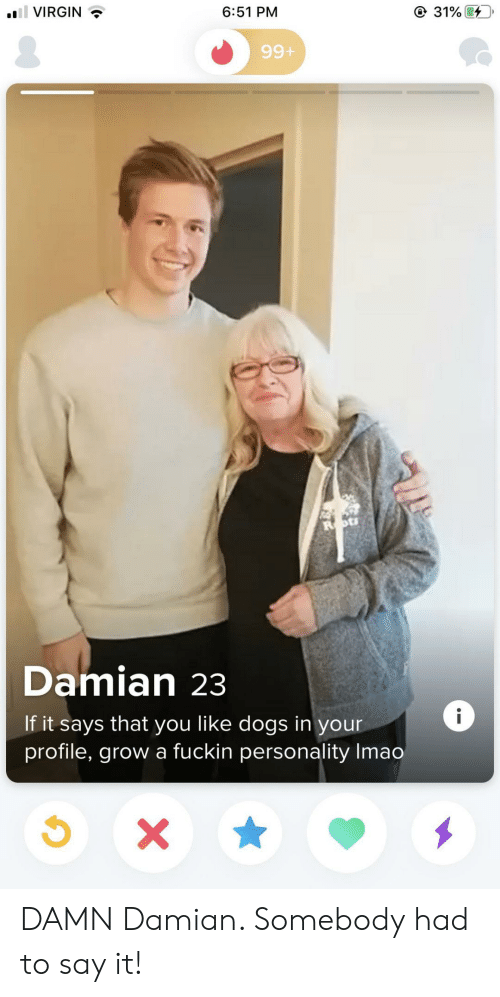 Dogs, Virgin, and Say It: 31%  l VIRGIN  6:51 PM  99+  Damian 23  i  If it says that you like dogs in your  profile, grow a fuckin personality Imao  X DAMN Damian. Somebody had to say it!
