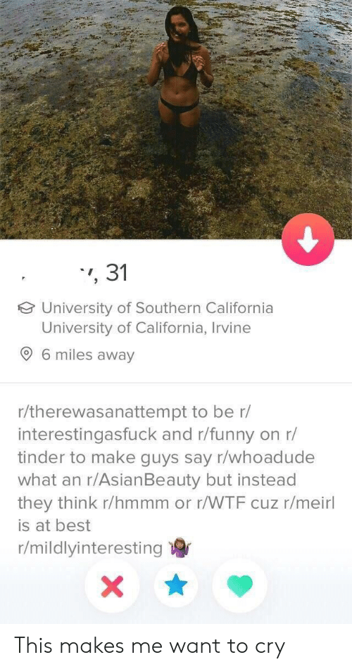 Funny Tinder: ,31  University of Southern California  University of California, Irvine  9 6 miles away  r/therewasanattempt to be r/  interestingasfuck and r/funny  tinder to make guys say r/whoadude  what an r/AsianBeauty but instead  they think r/hmmm or r/WTF cuz r/meirl  on r/  is at best  r/mildlyinteresting  X This makes me want to cry