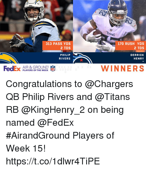 Derrick Henry: 313 PASS YDS  2 TDS  170 RUSH YDS  2 TDS  PHILIP  RIVERS  DERRICK  HENRY  FedEx PLAYERS OFTHEWEEK  AIR & GROUND  WINNERS Congratulations to @Chargers QB Philip Rivers and @Titans RB @KingHenry_2 on being named @FedEx #AirandGround Players of Week 15! https://t.co/1dlwr4TiPE