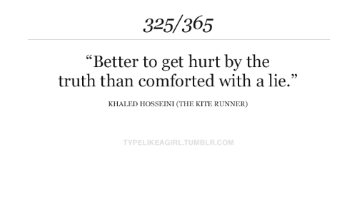 """Tumblr, Khaled, and Truth: 325/365  """"Better to get hurt by the  truth than comforted with a lie.""""  KHALED HOSSEINI (THE KITE RUNNER)  TYPELIKEAGIRL.TUMBLR.COM"""