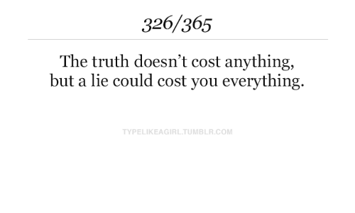 Cost: 326/365  The truth doesn't cost anything,  but a lie could cost you everything.  TYPELIKEAGIRL.TUMBLR.COM