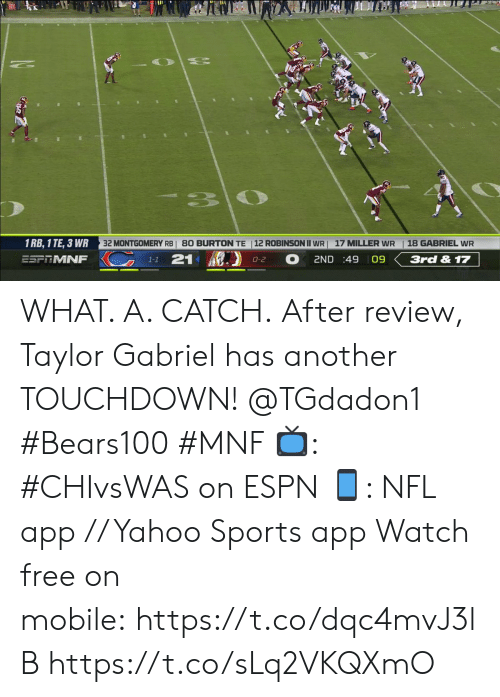 gabriel: 33  32 MONTGOMERY RBI 80 BURTON TE |12 ROBINSON II WR  1 RB, 1 TE, 3 WR  18 GABRIEL WR  17 MILLER WR  KC  21  ESFRMNF  2ND :49 09  3rd & 17  0-2  1-1 WHAT. A. CATCH.  After review, Taylor Gabriel has another TOUCHDOWN! @TGdadon1 #Bears100 #MNF  ?: #CHIvsWAS on ESPN ?: NFL app // Yahoo Sports app  Watch free on mobile: https://t.co/dqc4mvJ3lB https://t.co/sLq2VKQXmO