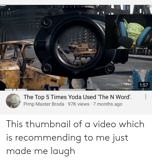 Yoda, Video, and Word: 33 AL  100  killed Bartong2 by headshot with Kar98k-33 left  1:57  4170  weekly ton donators  The Top 5 Times Yoda Used 'The N Word'  Pimp Master Broda 97K views 7 months ago This thumbnail of a video which is recommending to me just made me laugh