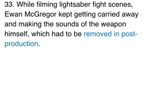 mcgregor: 33. While filming lightsaber fight scenes,  Ewan McGregor kept getting carried away  and making the sounds of the weapon  himself, which had to be removed in post  production.