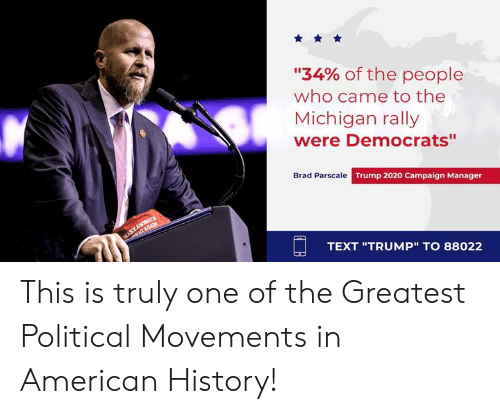 """American, History, and Michigan: """"34% of the people  who came to the  Michigan rally  were Democrats""""  Brad Parscale Trump 2020 Campaign Manager  TEXT """"TRUMP"""" TO 88022 This is truly one of the Greatest Political Movements in American History!"""
