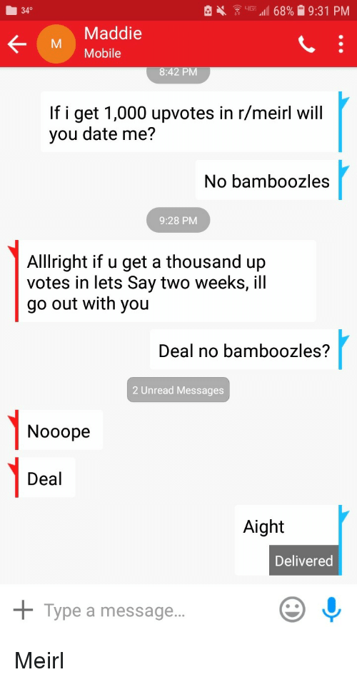 Date, Mobile, and MeIRL: 340  Maddie  M Mobile  If i get 1,000 upvotes in r/meirl will  you date me?  No bamboozles  9:28 PM  Alllright if u get a thousand up  votes in lets Say two weeks, ill  go out with you  Deal no bamboozles?  2 Unread Messages  1-0  Nooope  Deal  Aight  Delivered  + Type a message.. Meirl