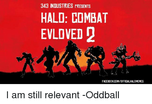 oddball: 343 INDUSTRIES PRESENTS  HALO: COMBAT  EVLOVED  FACEBOOKEDM/OFFICALHALOMEMES I am still relevant -Oddball