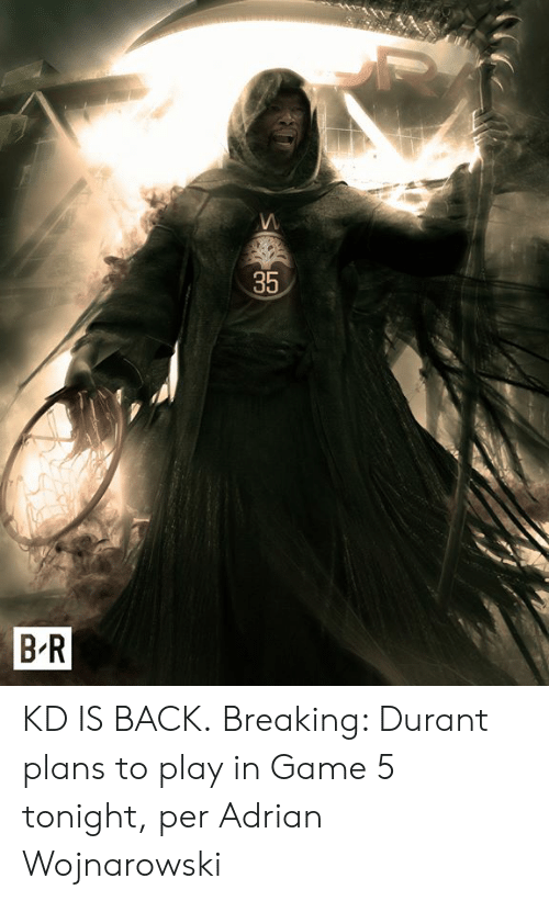durant: 35  B-R KD IS BACK.  Breaking: Durant plans to play in Game 5 tonight, per Adrian Wojnarowski
