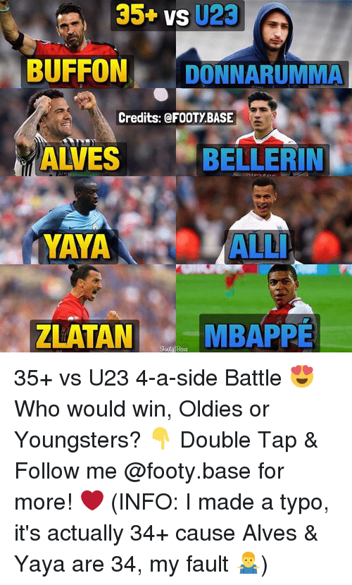 Buffone: 35+ vs U23  BUFFON DONNARUMMA  Credits: @FOOTY BASE  ALVES  BELLERIN  YAYA ALL  YAYA  ALLI  ZLATAN  MBAPPE  Tooty fBase 35+ vs U23 4-a-side Battle 😍 Who would win, Oldies or Youngsters? 👇 Double Tap & Follow me @footy.base for more! ❤️ (INFO: I made a typo, it's actually 34+ cause Alves & Yaya are 34, my fault 🤷♂️)