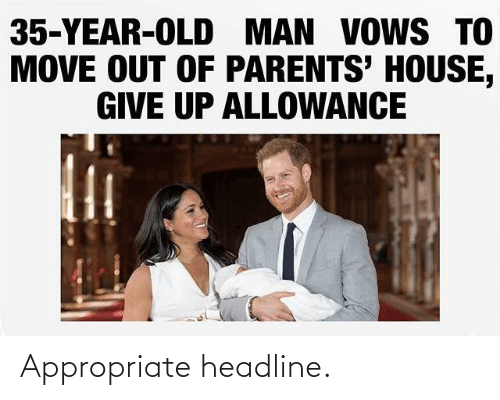 give up: 35-YEAR-OLD MAN VOWS TO  MOVE OUT OF PARENTS' HOUSE,  GIVE UP ALLOWANCE Appropriate headline.