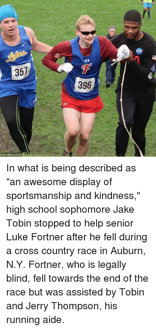 "Memes, School, and Auburn: 357  396 In what is being described as ""an awesome display of sportsmanship and kindness,"" high school sophomore Jake Tobin stopped to help senior Luke Fortner after he fell during a cross country race in Auburn, N.Y. Fortner, who is legally blind, fell towards the end of the race but was assisted by Tobin and Jerry Thompson, his running aide."