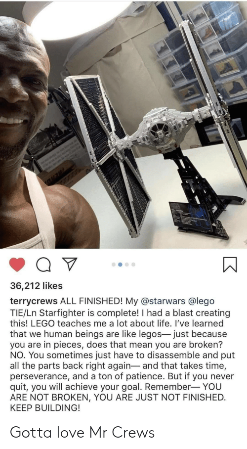 creating: 36,212 likes  terrycrews ALL FINISHED! My @starwars @lego  TIE/Ln Starfighter is complete! I had a blast creating  this! LEGO teaches me a lot about life. I've learned  that we human beings are like legos- just because  you are in pieces, does that mean you are broken?  NO. You sometimes just have to disassemble and put  all the parts back right again- and that takes time,  perseverance, and a ton of patience. But if you never  quit, you will achieve your goal. Remember- YOU  ARE NOT BROKEN, YOU ARE JUST NOT FINISHED.  KEEP BUILDING! Gotta love Mr Crews