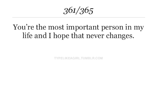 Important: 361/365  You're the most important person in my  life and I hope that never changes.  TYPELIKEAGIRL.TUMBLR.COM