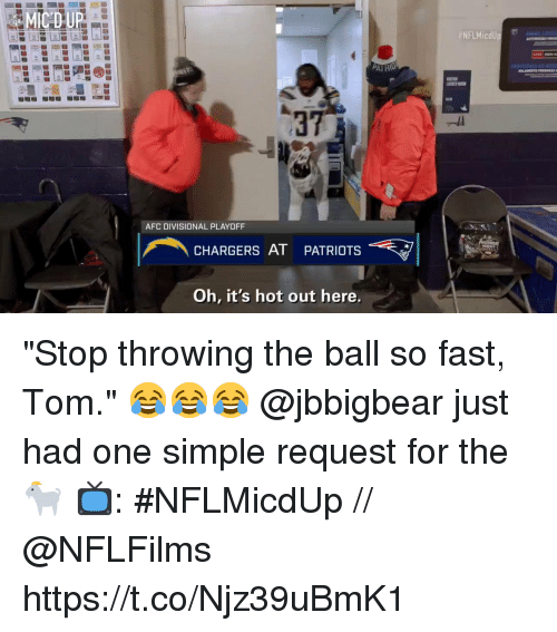 "Memes, Patriotic, and Chargers: 37  AFC DIVISIONAL PLAYOFF  CHARGERS AT PATRIOTS  Oh, it's hot out here. ""Stop throwing the ball so fast, Tom.""  😂😂😂 @jbbigbear just had one simple request for the 🐐  📺: #NFLMicdUp // @NFLFilms https://t.co/Njz39uBmK1"