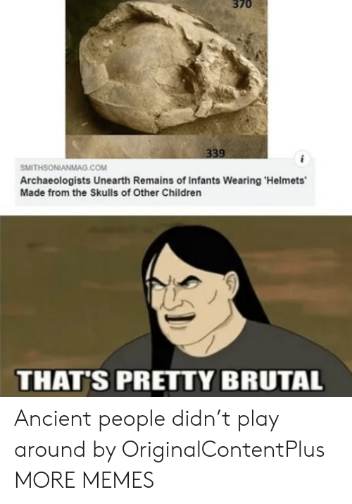 Brutal: 370  339  SMITHSONIANMAG.cOM  Archaeologists Unearth Remains of Infants Wearing 'Helmets'  Made from the Skulls of Other Children  THAT'S PRETTY BRUTAL Ancient people didn't play around by OriginalContentPlus MORE MEMES