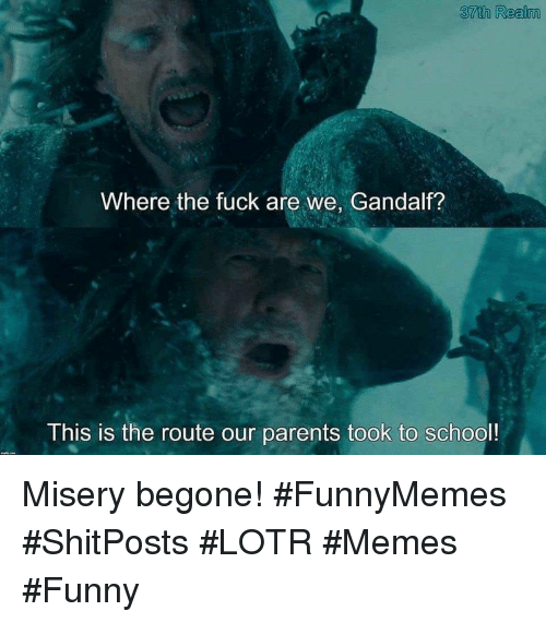 lotr: 37th Realm  Where the fuck are we, Gandalf?  This is the route our parents took to school! Misery begone! #FunnyMemes #ShitPosts #LOTR #Memes #Funny