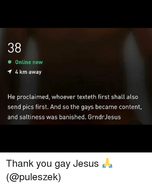 Banished: 38  Online now  4 km away  He proclaimed, whoever texteth first shall also  send pics first. And so the gays became content,  and saltiness was banished. GrndrJesus Thank you gay Jesus 🙏 (@puleszek)