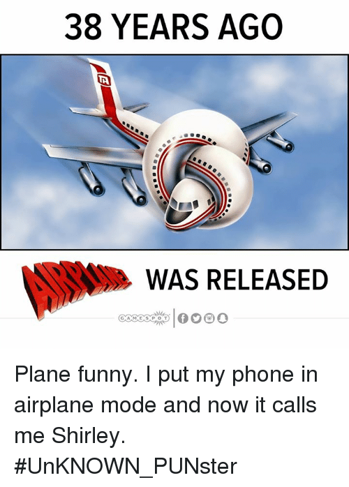shirley: 38 YEARS AGO  WAS RELEASED Plane funny. I put my phone in airplane mode and now it calls me Shirley.  #UnKNOWN_PUNster
