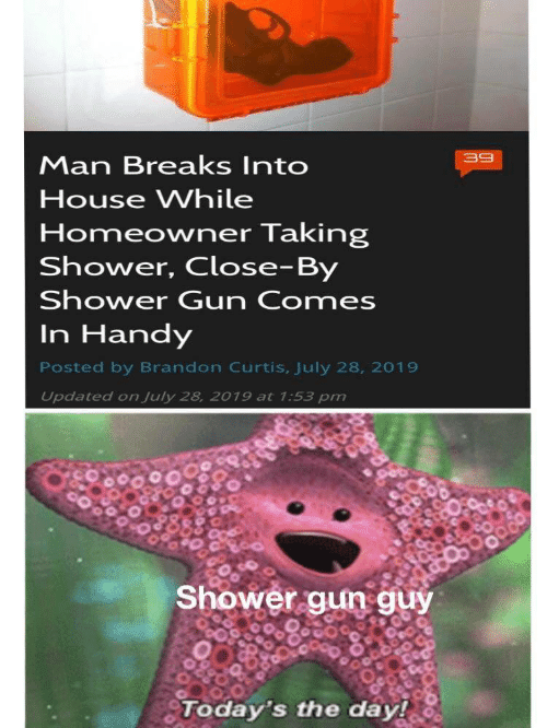 Todays: 39  Man Breaks Into  House While  Homeowner Taking  Shower, Close-By  Shower Gun Comes  In Handy  Posted by Brandon Curtis, July 28, 2019  Updated on July 28, 2019 at 1:53 pm  Shower gun guy  Today's the day!