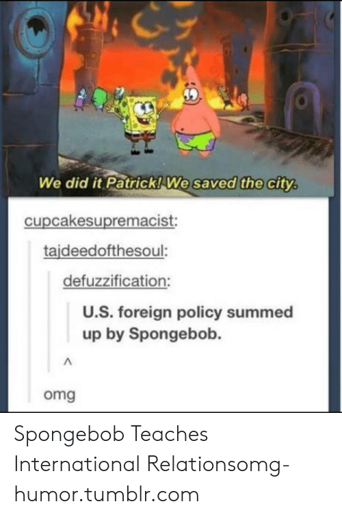 We Did It Patrick We Saved The City: 39  We did it Patrick!We saved the city  cupcakesupremacist:  tajdeedofthesoul:  defuzzification:  U.S. foreign policy summed  up by Spongebob  omg Spongebob Teaches International Relationsomg-humor.tumblr.com