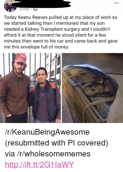 """Money, Work, and Http: 3hrs  Today Keanu Reeves pulled up at my place of work so  we started talking then I mentioned that my son  needed a Kidney Transplant surgery and I couldn't  afford it at that moment he stood silent for a few  minutes then went to his car and came back and gave  me this envelope full of money <p>/r/KeanuBeingAwesome (resubmitted with PI covered) via /r/wholesomememes <a href=""""http://ift.tt/2G1IaWY"""">http://ift.tt/2G1IaWY</a></p>"""