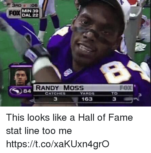 randy moss: 3RD:06  FOX  Y MIN 39  DAL 22  RANDY MOSS  FOX  84A  TD  CATCHES  YARDS  3  163  3 This looks like a Hall of Fame stat line too me https://t.co/xaKUxn4grO