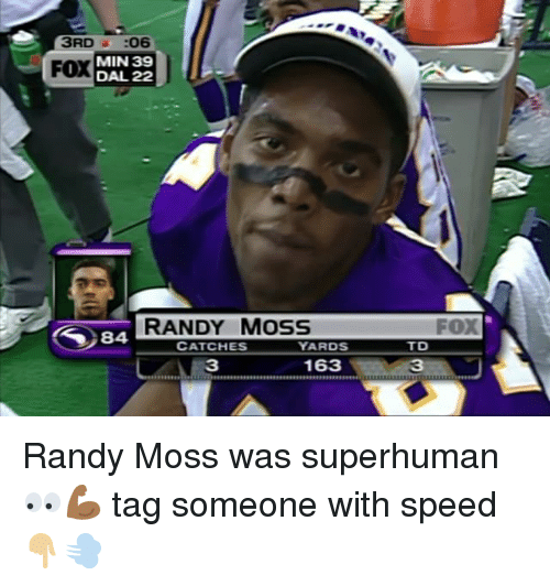 randy moss: 3RD  06  MIN 39  FOX  DAL 22  RANDY MOSS  84 YARDS  CATCHES  163  FOX  TD Randy Moss was superhuman 👀💪🏾 tag someone with speed 👇🏼💨