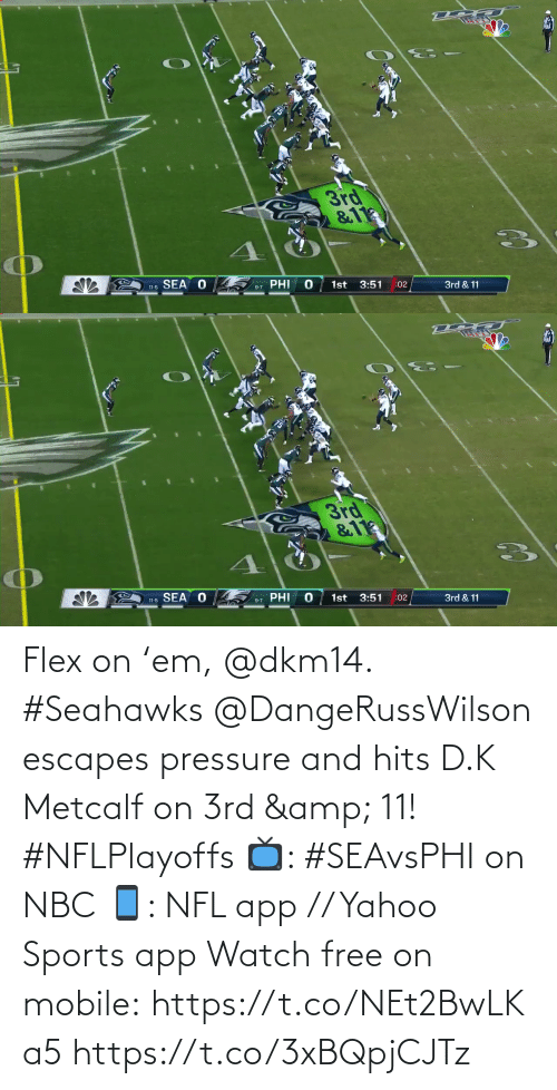 Seahawks: 3rd  &11  SEA O  PHI  1st  3:51  11-5  :02  3rd & 11  9-7   3rd  &11  11-5 SEA O  PHI  1st  3:51  9-7  :02  3rd & 11 Flex on 'em, @dkm14. #Seahawks  @DangeRussWilson escapes pressure and hits D.K Metcalf on 3rd & 11! #NFLPlayoffs  📺: #SEAvsPHI on NBC 📱: NFL app // Yahoo Sports app Watch free on mobile: https://t.co/NEt2BwLKa5 https://t.co/3xBQpjCJTz