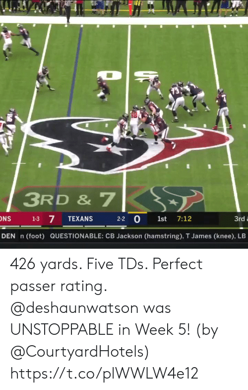 Questionable: 3RD & 7  7  2-2 0 1st 7:12  1-3  TEXANS  3rd  DEN n  (foot) QUESTIONABLE: CB Jackson (hamstring), T James (knee), LB 426 yards. Five TDs. Perfect passer rating.   @deshaunwatson was UNSTOPPABLE in Week 5! (by @CourtyardHotels) https://t.co/plWWLW4e12