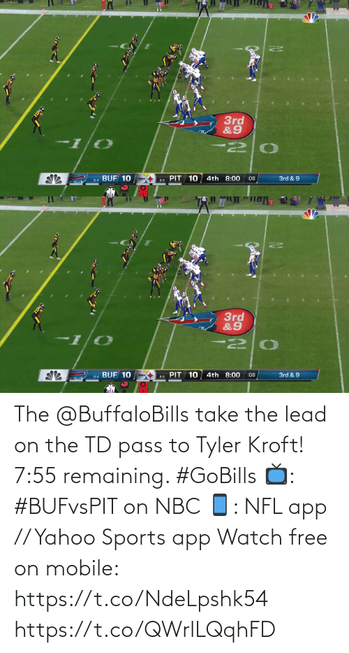 Remaining: 3rd  &9  PIT 10  9-4 BUF 10  4th 8:00  3rd & 9  :08  8-5   20  3rd  &9  BUF 10  PIT 10  4th 8:00  3rd & 9  :08  Steelers  9-4  8-5 The @BuffaloBills take the lead on the TD pass to Tyler Kroft!  7:55 remaining. #GoBills  📺: #BUFvsPIT on NBC 📱: NFL app // Yahoo Sports app Watch free on mobile: https://t.co/NdeLpshk54 https://t.co/QWrlLQqhFD