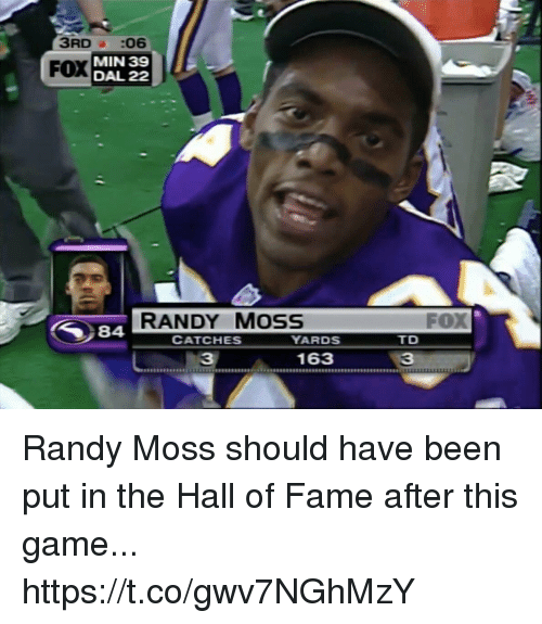 randy moss: 3RD a :06  MIN 39  DAL 22  FOX  RANDY MosS  FOX  84  CATCHES  YARDS  TD  31633 Randy Moss should have been put in the Hall of Fame after this game... https://t.co/gwv7NGhMzY