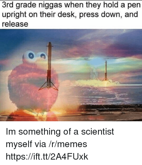 Memes, Desk, and Down: 3rd grade niggas when they hold a pen  upright on their desk, press down, and  release Im something of a scientist myself via /r/memes https://ift.tt/2A4FUxk
