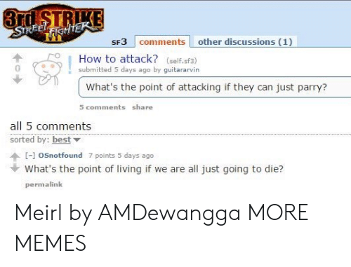 going-to-die: 3rd STRIKE  STREELFIGHTEK  SF3 comments other discussions (1)  How to attack? (self.sf3)  submitted 5 days ago by guitararvin  What's the point of attacking if they can just parry?  5 comments share  all 5 comments  sorted by: best  [-]oSnotfound 7 points 5 days ago  What's the point of living if we are all just going to die?  permalink Meirl by AMDewangga MORE MEMES