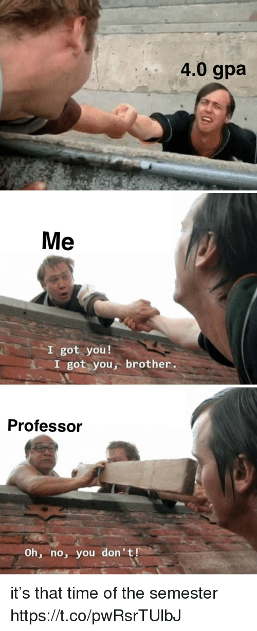 Time, Girl Memes, and Got: 4.0 gpa   Me  I got you!  I got you, brother.   Professor  Oh, no, you don 't it's that time of the semester https://t.co/pwRsrTUlbJ