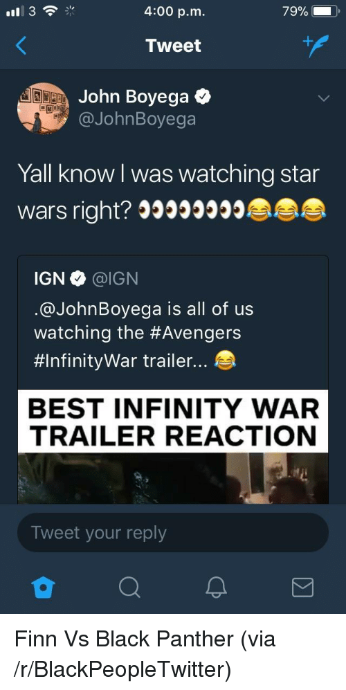 John Boyega: 4:00 p.m.  Tweet  John Boyega  @JohnBoyega  Yall know l was watching star  wars right? 39999990  IGN·@IGN  @JohnBoyega is all of us  watching the #Avengers  #InfinityWar trailer  BEST INFINITY WAR  TRAILER REACTION  Tweet your reply <p>Finn Vs Black Panther (via /r/BlackPeopleTwitter)</p>