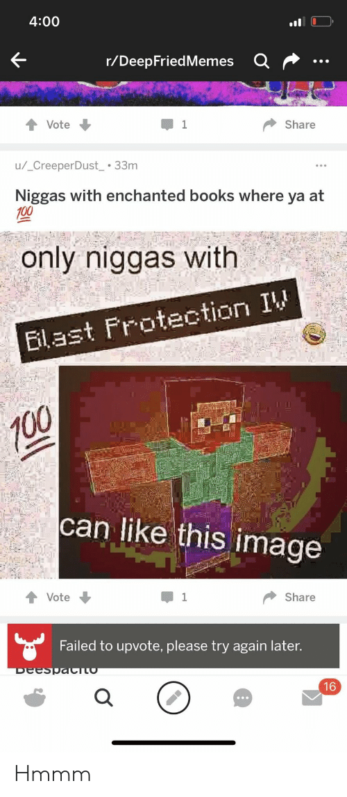 Deepfriedmemes: 4:00  r/DeepFriedMemes  Share  u/ CreeperDust33m  Niggas with enchanted books where ya at  100  only niggas with  Elast Frotection I  can like this image  Vote  Share  Failed to upvote, please try again later.  16 Hmmm