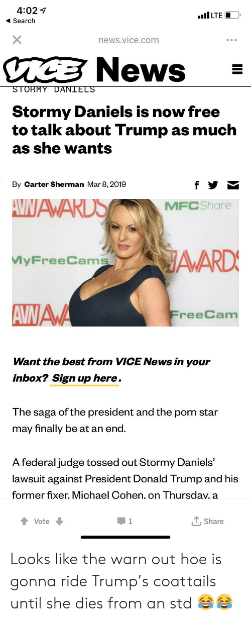 Donald Trump, Hoe, and News: 4:02 v  Search  ILTE  news.vice.com  News  Stormy Daniels is now free  to talk about Trump as much  as she wants  By Carter Sherman Mar 8, 2019  MFCShare  yFreeCams  reeCam  Want the best from VICE News in your  inbox? Sign up here  The saga of the president and the porn star  may finally be at an end.  A federal judge tossed out Stormy Daniels'  lawsuit against President Donald Trump and his  former fixer. Michael Cohen. on Thursdav. a  T. Share Looks like the warn out hoe is gonna ride Trump's coattails until she dies from an std 😂😂