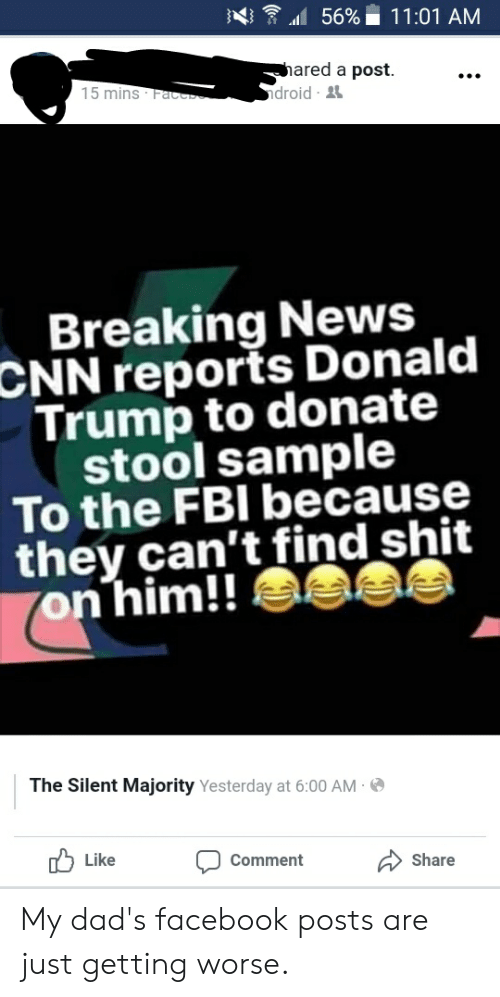 cnn.com, Donald Trump, and Facebook: :4  .11  56% ii 1 1 :01 AM  hared a post.  droid  15 mins  Breaking News  CNN  reports Donald  Trump to donate  stool sample  To the FBI because  they can't find shit  on him!!  The Silent Majority Yesterday at 6:00 AM  Like Comment  Share My dad's facebook posts are just getting worse.