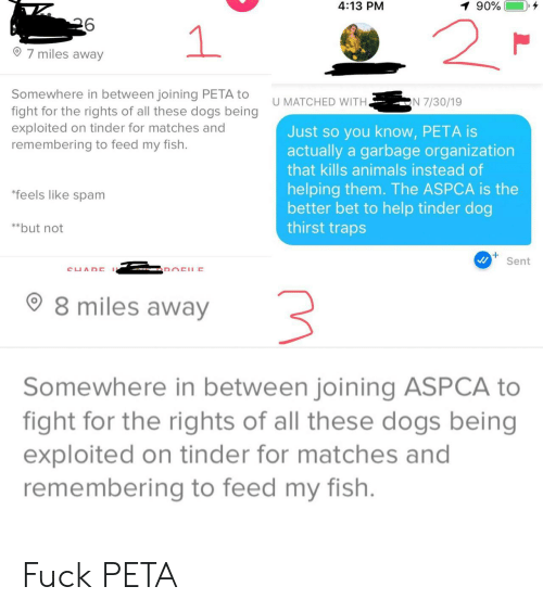 PETA: 4:13 PM  90%  2  1  7 miles away  Somewhere in between joining PETA to  fight for the rights of all these dogs being  exploited on tinder for matches and  remembering to feed my fish.  N 7/30/19  U MATCHED WITH.  Just so you know, PETA is  actually a garbage organization  that kills animals instead of  helping them. The ASPCA is the  better bet to help tinder dog  thirst traps  *feels like spam  **but not  Sent  CUADE  DOCHE  8 miles away  Somewhere in between joining ASPCA to  fight for the rights of all these dogs being  exploited on tinder for matches and  remembering to feed my fish. Fuck PETA