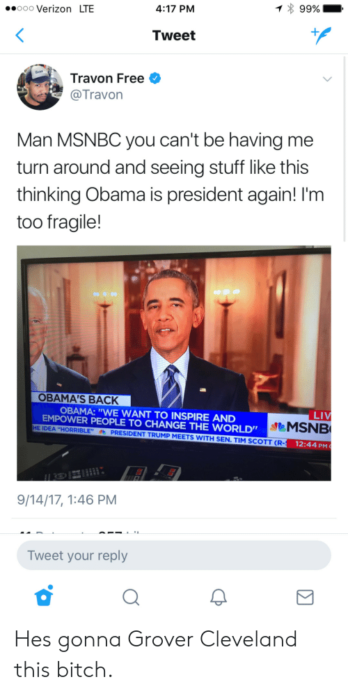 """grover: 4:17 PM  99%-  .oooo Verizon LTE  Tweet  Travon Free  Travon  Man MSNBC you can't be having me  turn around and seeing stuff like this  thinking Obama is president again! I'm  too fragile!  OBAMA'S BACK  OBAMA: """"WE WANT TO INSPIRE AND  EMPOWER PEOPLE TO CHANGE THE WORLD""""  MSNB  HE IDEA """"HORRIBLE""""PRESIDENT TRUMP MEETS WITH SEN.TIM SCOTT (R-  12:44 PM  9/14/17, 1:46 PM  Tweet your reply Hes gonna Grover Cleveland this bitch."""