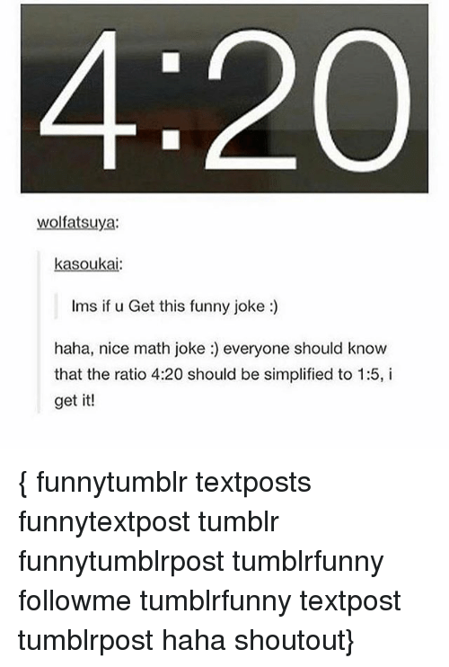 The Ratio: 4:20  wolfatsuya:  kasoukai  Ims if u Get this funny joke:)  haha, nice math joke :) everyone should know  that the ratio 4:20 should be simplified to 1:5, i  get it! { funnytumblr textposts funnytextpost tumblr funnytumblrpost tumblrfunny followme tumblrfunny textpost tumblrpost haha shoutout}