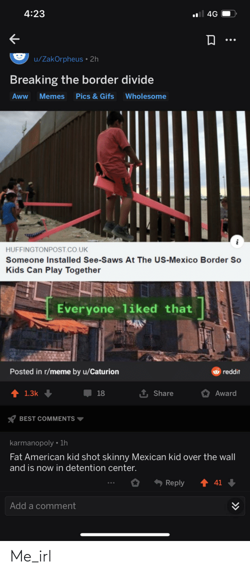 Memes Wholesome: 4:23  4G  u/ZakOrpheus • 2h  Breaking the border divide  Pics & Gifs  Aww  Memes  Wholesome  HUFFINGTONPOST.CO.UK  Someone Installed See-Saws At The US-Mexico Border So  Kids Can Play Together  Everyone liked that  Posted in r/meme by u/Caturion  6 reddit  18  1.3k  Share  Award  BEST COMMENTS  karmanopoly • 1h  Fat American kid shot skinny Mexican kid over the wall  and is now in detention center.  1 41 +  Reply  Add a comment  >> Me_irl
