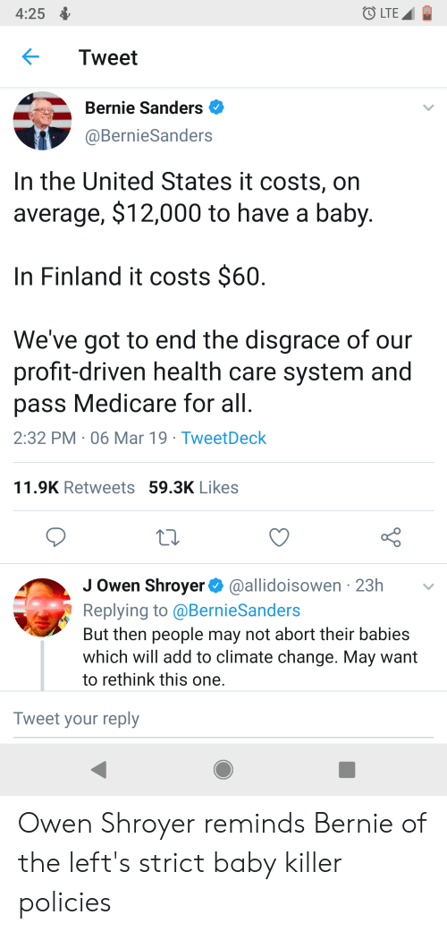 Bernie Sanders, Medicare, and United: 4:25  LTE  Tweet  Bernie Sanders  @BernieSanders  In the United States it costs, on  average, $12,000 to have a baby  In Finland it costs $60  We've got to end the disgrace of our  profit-driven health care system and  pass Medicare for all  2:32 PM 06 Mar 19 TweetDeck  11.9K Retweets 59.3K Likes  J Owen Shroyer@allidoisowen 23h  Replying to @BernieSanders  But then people may not abort their babies  which will add to climate change. May want  to rethink this one  Tweet your reply Owen Shroyer reminds Bernie of the left's strict baby killer policies