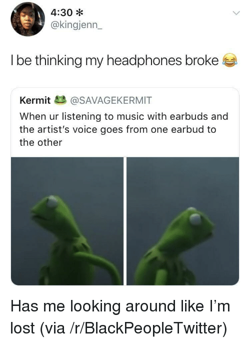 looking-around: 4:30 *  @kingjenn_  l be thinkina my headphones broke  Kermit@SAVAGEKERMIT  When ur listening to music with earbuds and  the artist's voice goes from one earbud to  the other <p>Has me looking around like I'm lost (via /r/BlackPeopleTwitter)</p>