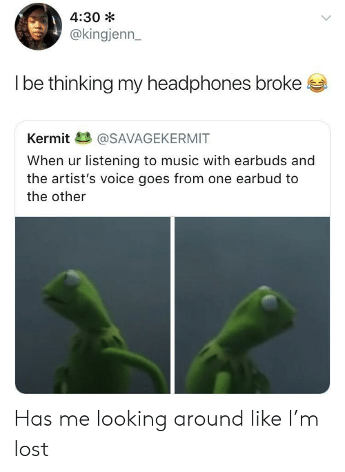 looking-around: 4:30 *  @kingjenn_  l be thinkina my headphones broke  Kermit@SAVAGEKERMIT  When ur listening to music with earbuds and  the artist's voice goes from one earbud to  the other Has me looking around like I'm lost