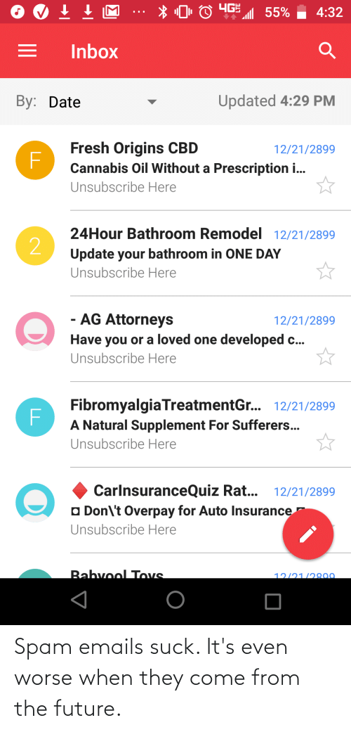 Fresh, Future, and Date: 4:32  55%  Inbox  Updated 4:29 PM  By: Date  Fresh Origins CBD  12/21/2899  Cannabis Oil Without a Prescription i...  Unsubscribe Here  24Hour Bathroom Remodel 12/21/2899  2  Update your bathroom in ONE DAY  Unsubscribe Here  - AG Attorneys  12/21/2899  Have you or a loved one developed c...  Unsubscribe Here  FibromyalgiaTreatmentGr. 12/21/2899  A Natural Supplement For Sufferers...  Unsubscribe Here  CarlnsuranceQuiz Rat...  12/21/2899  O Don\'t Overpay for Auto Insurance  Unsubscribe Here  Babvool Tovs  12/21/2800 Spam emails suck. It's even worse when they come from the future.