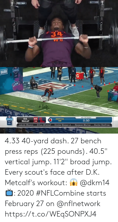 "bench: 4.33 40-yard dash.  27 bench press reps (225 pounds).  40.5"" vertical jump.  11'2"" broad jump.   Every scout's face after D.K. Metcalf's workout: 😱 @dkm14   📺: 2020 #NFLCombine starts February 27 on @nflnetwork https://t.co/WEqSONPXJ4"