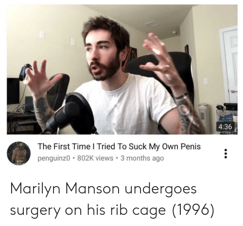 marilyn: 4:36  The First Time l Tried To Suck My Own Penis  penguinz0 802K views. 3 months ago  BEEF Marilyn Manson undergoes surgery on his rib cage (1996)