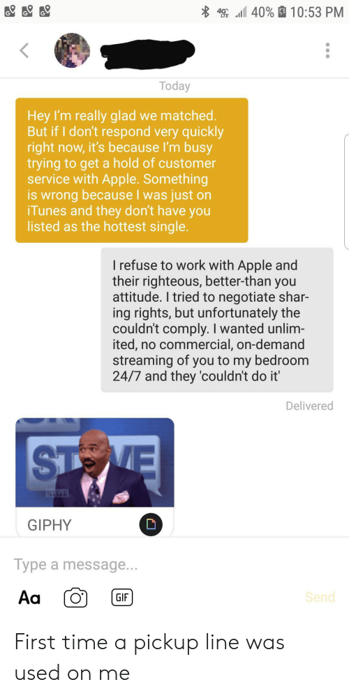 Giphy: 4 40% 10:53 PM  Today  Hey I'm really glad we matched.  But if I don't respond very quickly  right now, it's because I'm busy  trying to get a hold of customer  service with Apple. Something  is wrong because I was just on  iTunes and they don't have you  listed as the hottest single.  I refuse to work with Apple and  their righteous, better-than you  attitude. I tried to negotiate shar-  ing rights, but unfortunately the  couldn't comply. I wanted unlim-  ited, no commercial, on-demand  streaming of you to my bedroom  24/7 and they 'couldn't do it'  Delivered  STOVE  YS  GIPHY  Type a message...  Aa  Send  GIF First time a pickup line was used on me