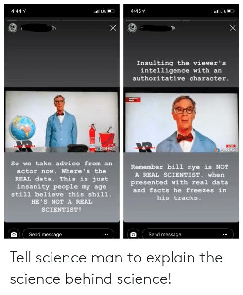 Advice, Bill Nye, and Facts: 4:441  4:45  LTEO  Ch  3h  Insulting the viewer's  intelligence with an  authoritative character.  SUNDAY  MSNB  MSNBC  So we take advice from an  actor now. Where's the  REAL data. This is just  insanity people my age  still believe this shi11.  HE'S NOT A REAL  SCIENTIST  Remember bill nye is NOT  A REAL SCIENTIST. when  presented with real data  and facts he freezes in  his tracks.  ( Send message  OSend message Tell science man to explain the science behind science!